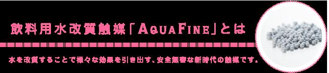 飲料用水改質触媒「 AQUA FINE 」とは